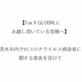 【Fox X GLOBALにお越し頂いている皆様へ】茨木市内でのコロナウイルス感染者に関する発表を受けて